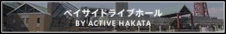 ベイサイドライブホール BY ACTIVE HAKATA